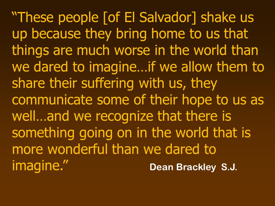 These people [of El Salvador] shake us up because they bring home to us that things are much worse in the world than we dared to imagine…if we allow them to share their suffering with us, they communicate some of their hope to us as well…and we recognize that there is something going on in the world that is more wonderful than we dared to imagine. Dean Brackley S.J.